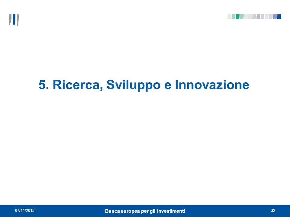 07/11/201332 Banca europea per gli investimenti 5. Ricerca, Sviluppo e Innovazione