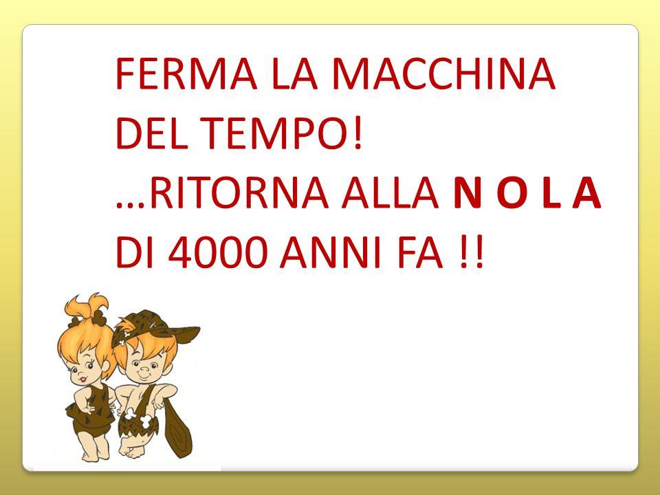 FERMA LA MACCHINA DEL TEMPO! …RITORNA ALLA N O L A DI 4000 ANNI FA !!