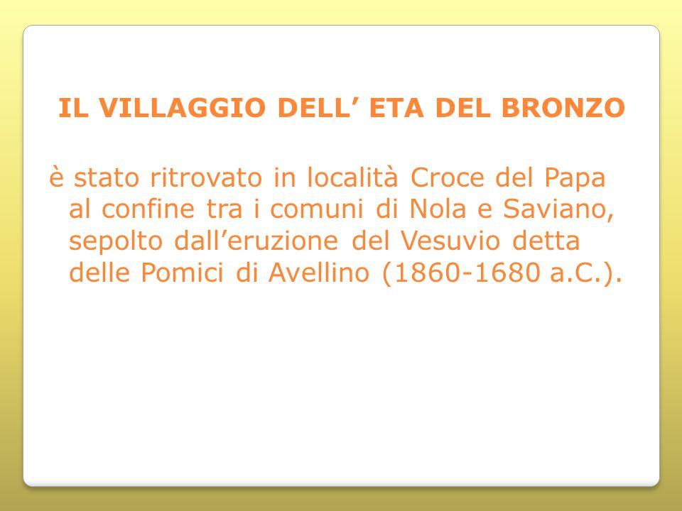IL VILLAGGIO DELL ETA DEL BRONZO è stato ritrovato in località Croce del Papa al confine tra i comuni di Nola e Saviano, sepolto dalleruzione del Vesu