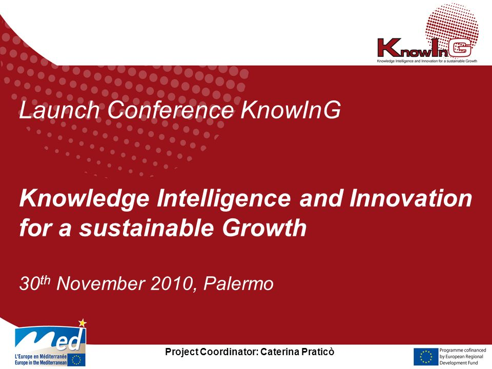 Project Coordinator: Caterina Praticò Launch Conference KnowInG Knowledge Intelligence and Innovation for a sustainable Growth 30 th November 2010, Pa