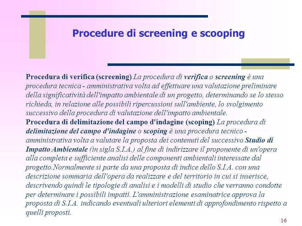 16 Procedure di screening e scooping Procedura di verifica (screening) La procedura di verifica o screening è una procedura tecnica - amministrativa v