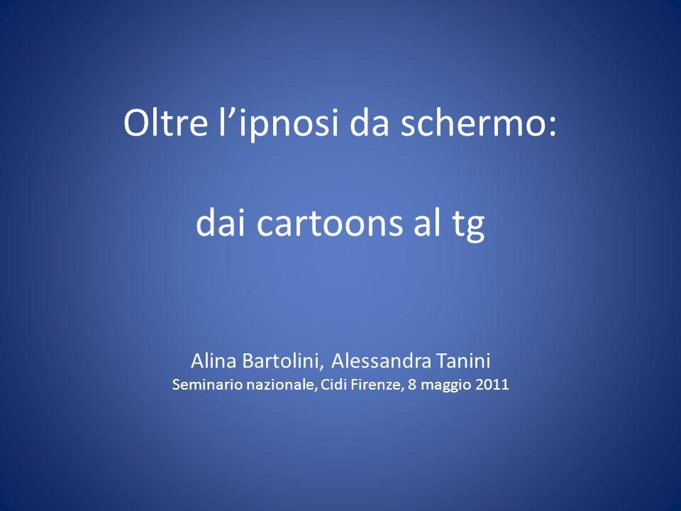 Oltre lipnosi da schermo: dai cartoons al tg Alina Bartolini, Alessandra Tanini Seminario nazionale, Cidi Firenze, 8 maggio 2011