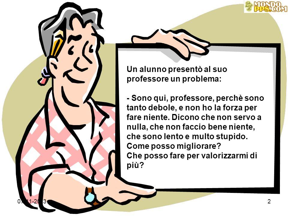 07-11-20132 Un alunno presentò al suo professore un problema: - Sono qui, professore, perchè sono tanto debole, e non ho la forza per fare niente.