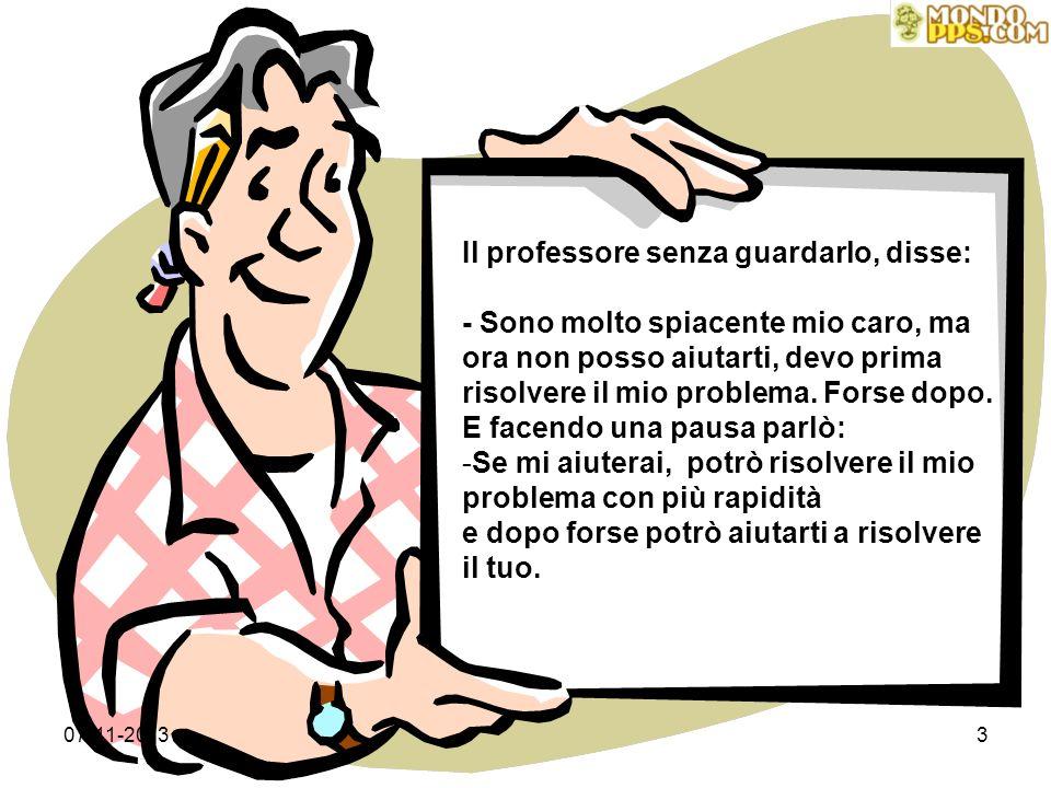 07-11-20133 Il professore senza guardarlo, disse: - Sono molto spiacente mio caro, ma ora non posso aiutarti, devo prima risolvere il mio problema.