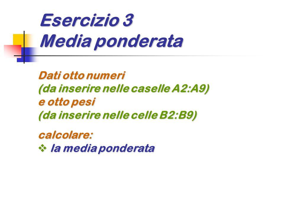 Esercizio 3 Media ponderata Dati otto numeri (da inserire nelle caselle A2:A9) e otto pesi (da inserire nelle celle B2:B9) calcolare: la media pondera