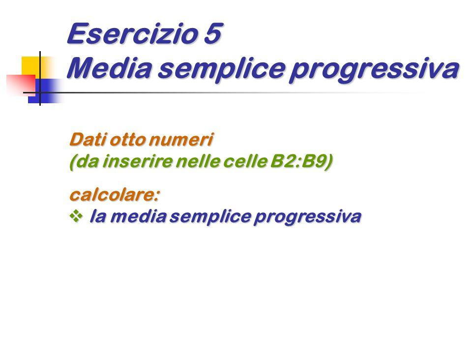 Esercizio 5 Media semplice progressiva Dati otto numeri (da inserire nelle celle B2:B9) calcolare: la media semplice progressiva la media semplice pro