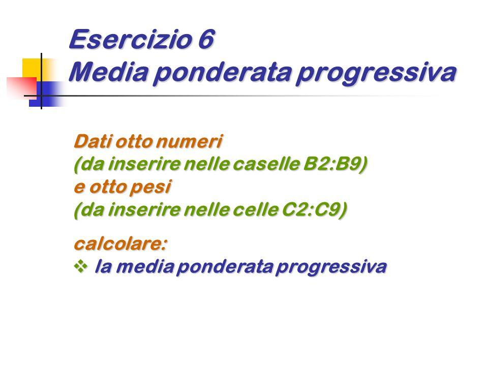 Esercizio 6 Media ponderata progressiva Dati otto numeri (da inserire nelle caselle B2:B9) e otto pesi (da inserire nelle celle C2:C9) calcolare: la m