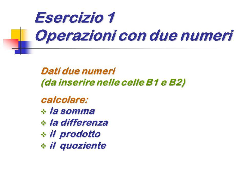 Esercizio 1 Operazioni con due numeri Dati due numeri (da inserire nelle celle B1 e B2) calcolare: la somma la somma la differenza la differenza il pr