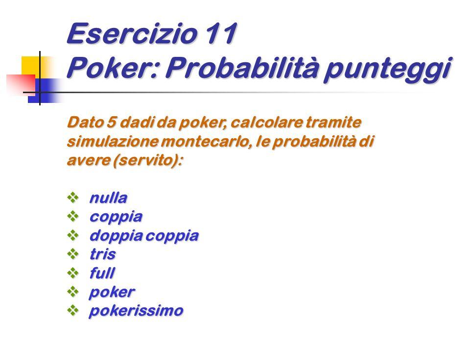Esercizio 11 Poker: Probabilità punteggi Dato 5 dadi da poker, calcolare tramite simulazione montecarlo, le probabilità di avere (servito): nulla null