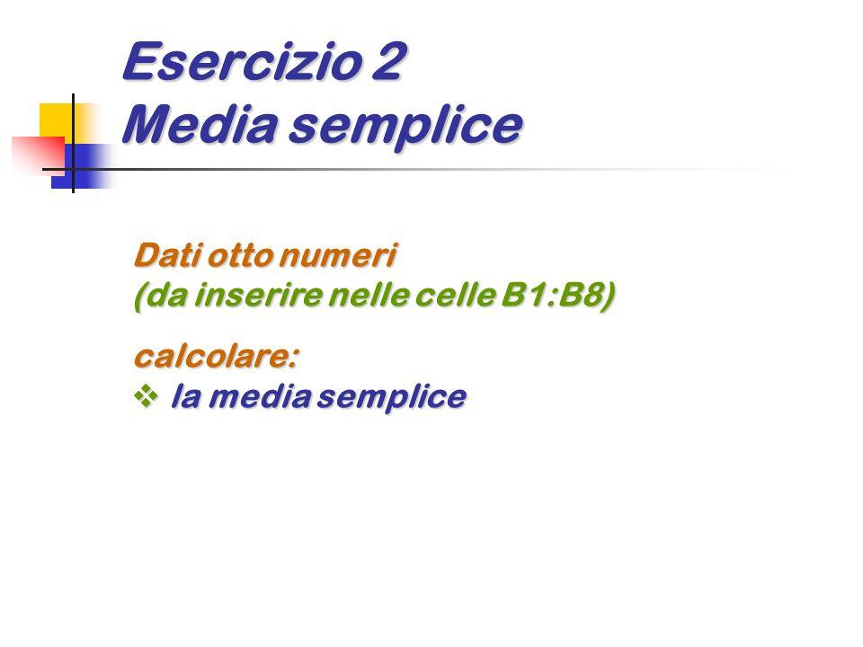 Esercizio 2 Media semplice Dati otto numeri (da inserire nelle celle B1:B8) calcolare: la media semplice la media semplice