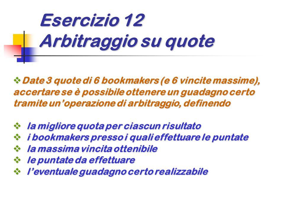 Esercizio 12 Arbitraggio su quote Date 3 quote di 6 bookmakers (e 6 vincite massime), accertare se è possibile ottenere un guadagno certo tramite unop