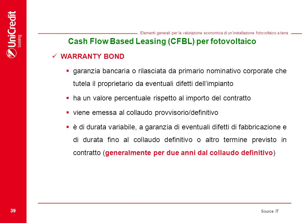 39 Source: IT Elementi generali per la valutazione economica di uninstallazione fotovoltaico a terra Cash Flow Based Leasing (CFBL) per fotovoltaico W