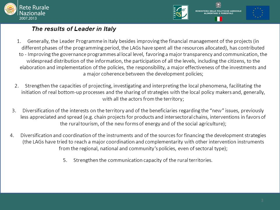 4 The Leader in Italy has allowed the achievement of important results, which consist in; a progressive distribution of the Leader method in all the Italian rural areas (in the current programming phase 2007-2013, it involves about 87% of the Italian territory with more than 30% of the Italian population); the realization from 1990 to 2006 of development actions in the rural territories for a global amount of 1.045 millions of euro; the programming, for the period 2007-13, of investments for the realization of local development strategies of 1.346 millions of euro, managed by 190 Local Action Groups.