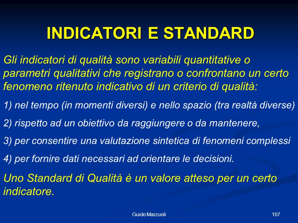 107Guido Marzuoli INDICATORI E STANDARD INDICATORI E STANDARD Gli indicatori di qualità sono variabili quantitative o parametri qualitativi che regist