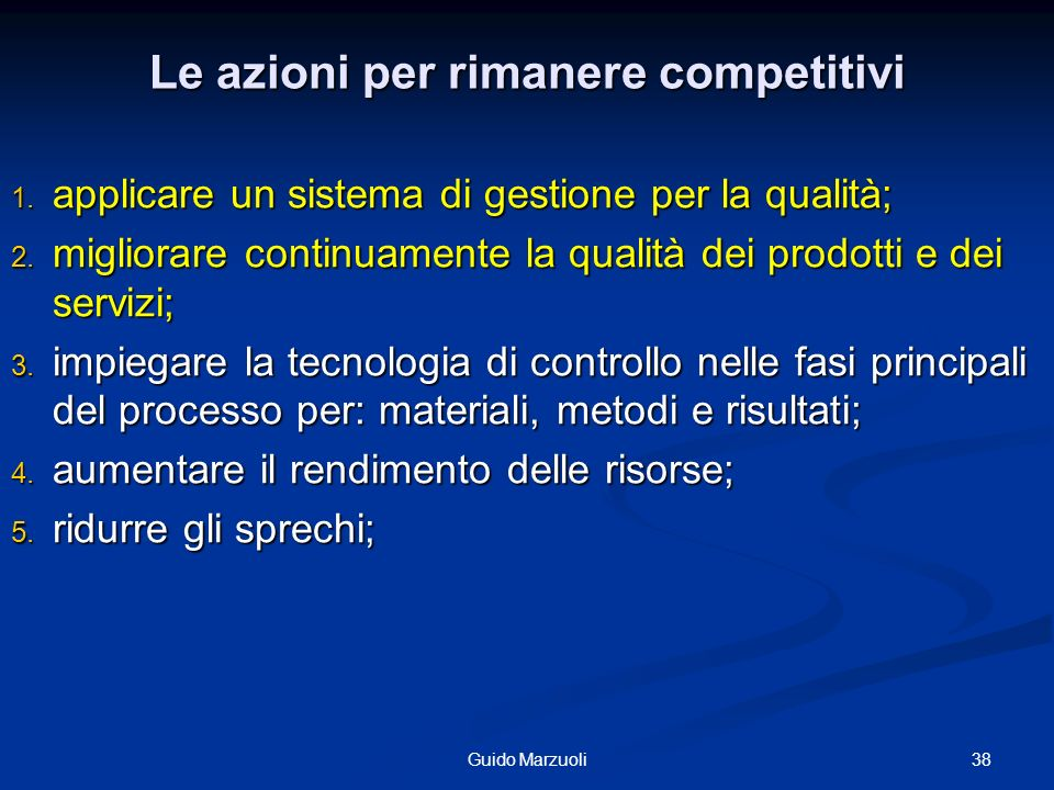 38Guido Marzuoli Le azioni per rimanere competitivi 1. applicare un sistema di gestione per la qualità; 2. migliorare continuamente la qualità dei pro
