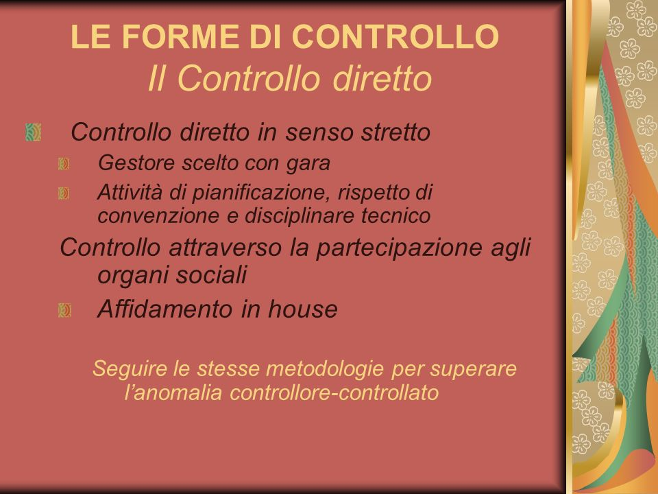 LE FORME DI CONTROLLO Il Controllo diretto Controllo diretto in senso stretto Gestore scelto con gara Attività di pianificazione, rispetto di convenzi