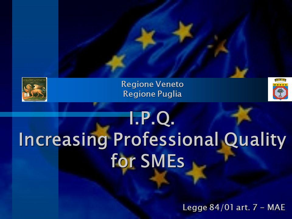 Regione Veneto Regione Puglia I.P.Q. Increasing Professional Quality for SMEs Legge 84/01 art. 7 - MAE