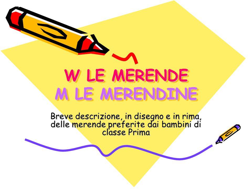W LE MERENDE M LE MERENDINE W LE MERENDE M LE MERENDINE Breve descrizione, in disegno e in rima, delle merende preferite dai bambini di classe Prima