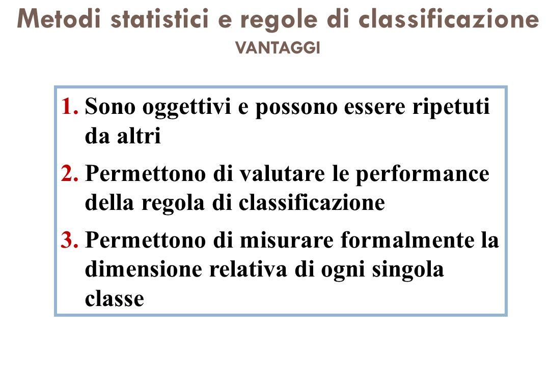 Metodi statistici e regole di classificazione VANTAGGI 1.Sono oggettivi e possono essere ripetuti da altri 2.Permettono di valutare le performance del