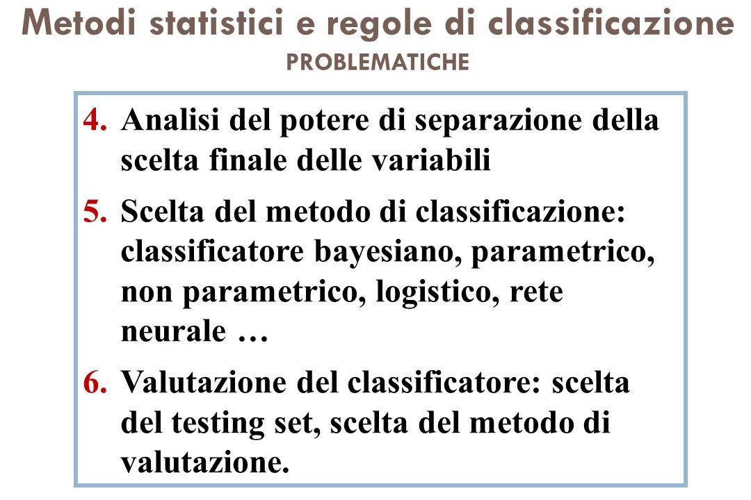 Metodi statistici e regole di classificazione PROBLEMATICHE 4.Analisi del potere di separazione della scelta finale delle variabili 5.Scelta del metod
