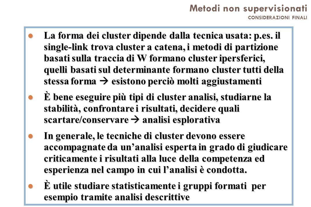 Metodi non supervisionati CONSIDERAZIONI FINALI l La forma dei cluster dipende dalla tecnica usata: p.es. il single-link trova cluster a catena, i met