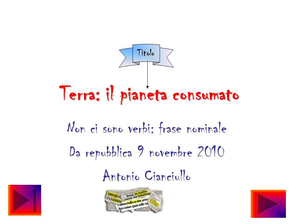 Terra: il pianeta consumato Non ci sono verbi: frase nominale Da repubblica 9 novembre 2010 Antonio Cianciullo Titolo