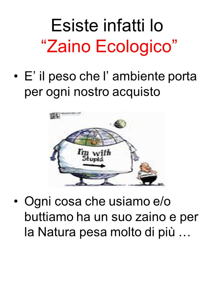 Esiste infatti lo Zaino Ecologico E il peso che l ambiente porta per ogni nostro acquisto Ogni cosa che usiamo e/o buttiamo ha un suo zaino e per la N
