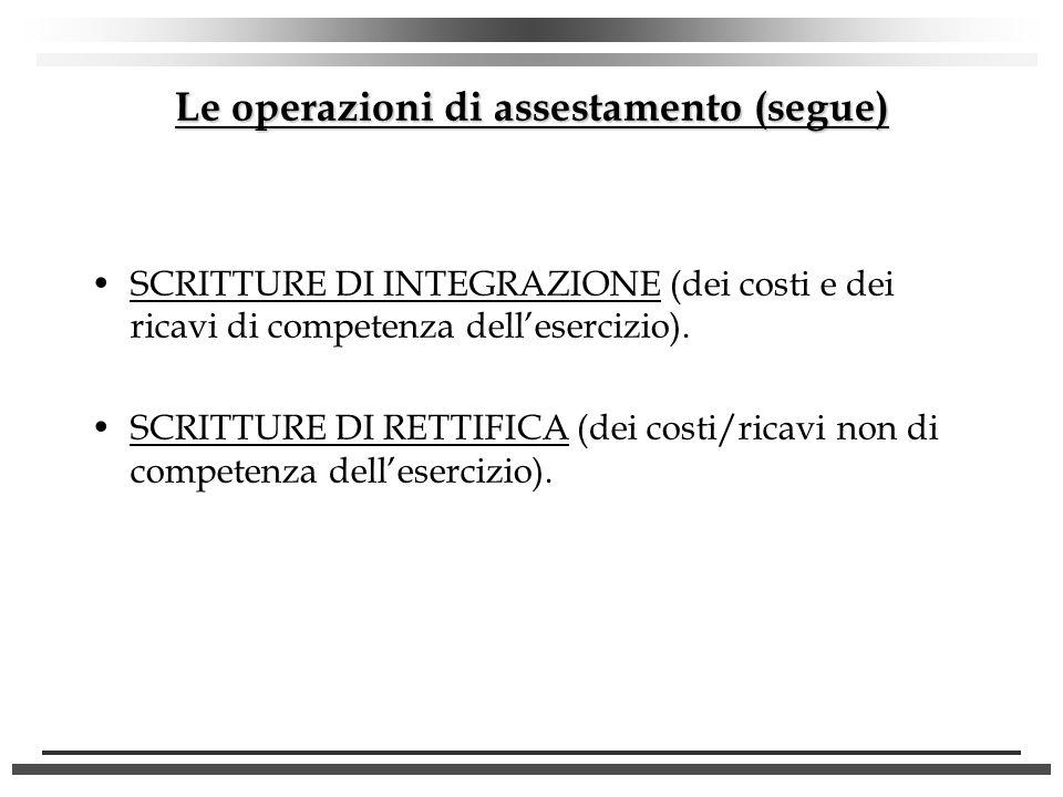 Le operazioni di assestamento (segue) SCRITTURE DI INTEGRAZIONE (dei costi e dei ricavi di competenza dellesercizio). SCRITTURE DI RETTIFICA (dei cost