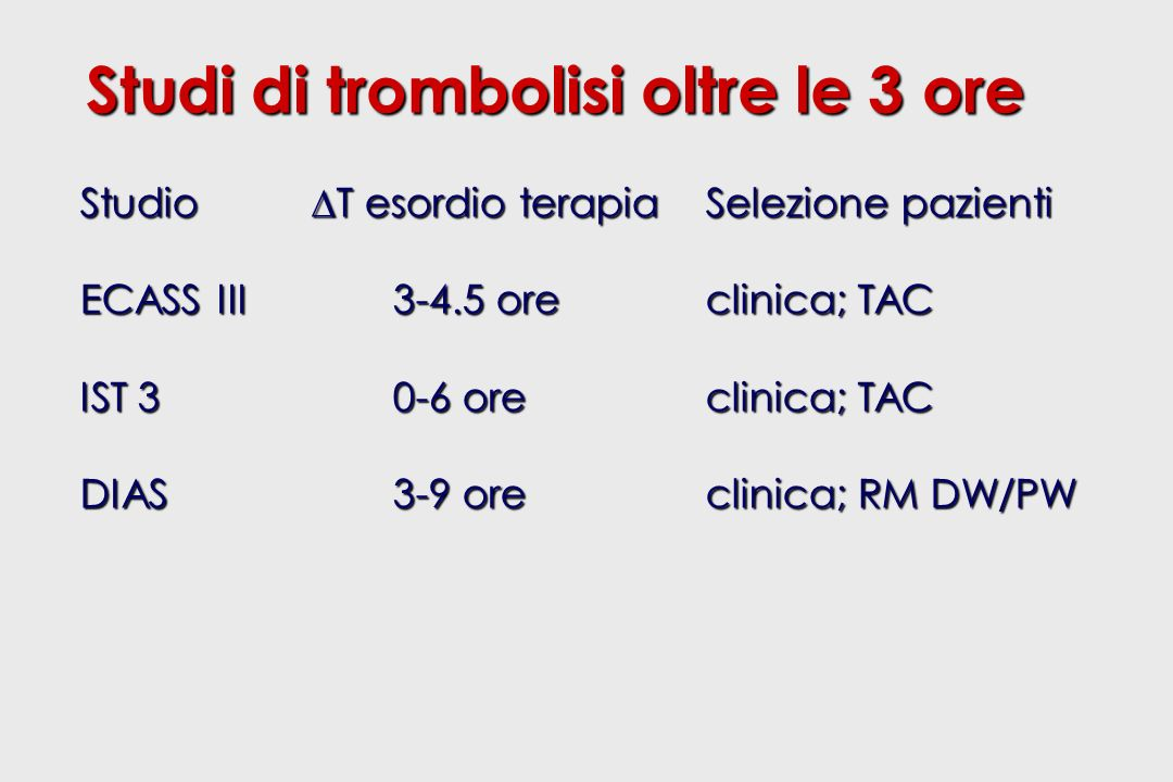 Studi di trombolisi oltre le 3 ore Studio T esordio terapiaSelezione pazienti ECASS III3-4.5 oreclinica; TAC IST 30-6 oreclinica; TAC DIAS3-9 oreclinica; RM DW/PW