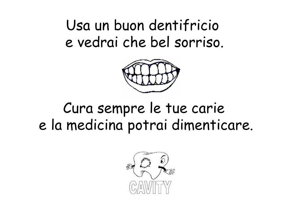 Usa un buon dentifricio e vedrai che bel sorriso. Cura sempre le tue carie e la medicina potrai dimenticare.