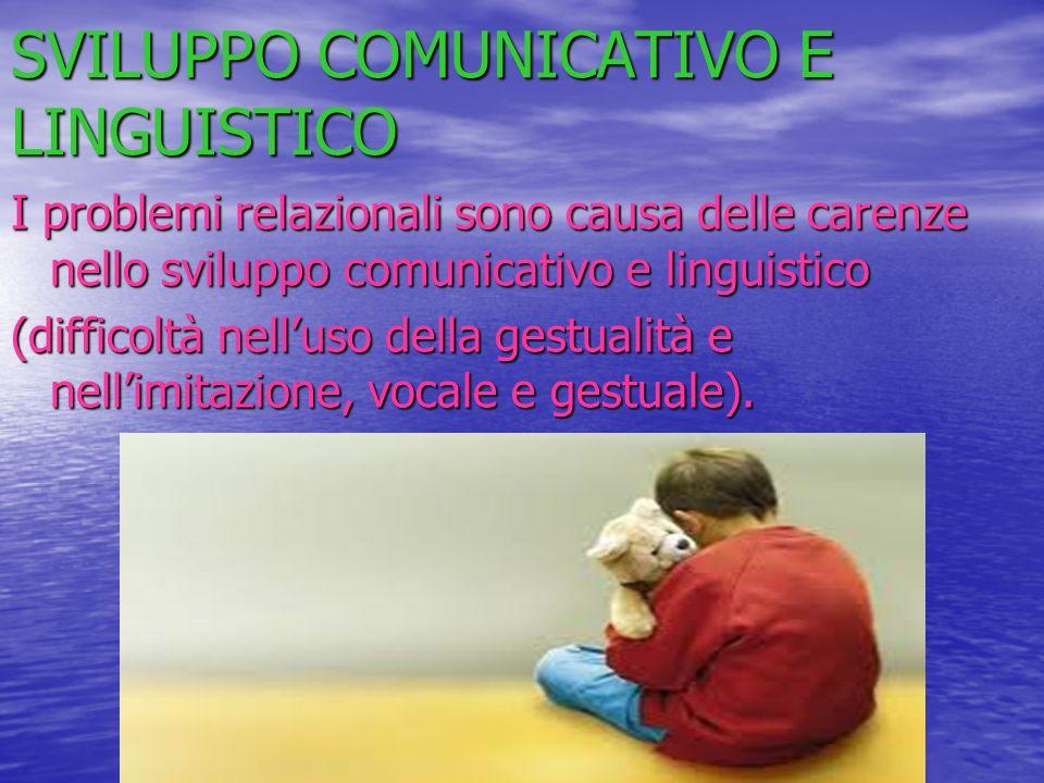 SVILUPPO COMUNICATIVO E LINGUISTICO I problemi relazionali sono causa delle carenze nello sviluppo comunicativo e linguistico (difficoltà nelluso dell