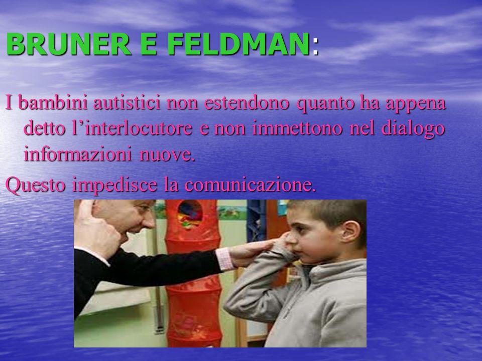 BRUNER E FELDMAN: I bambini autistici non estendono quanto ha appena detto linterlocutore e non immettono nel dialogo informazioni nuove. Questo imped
