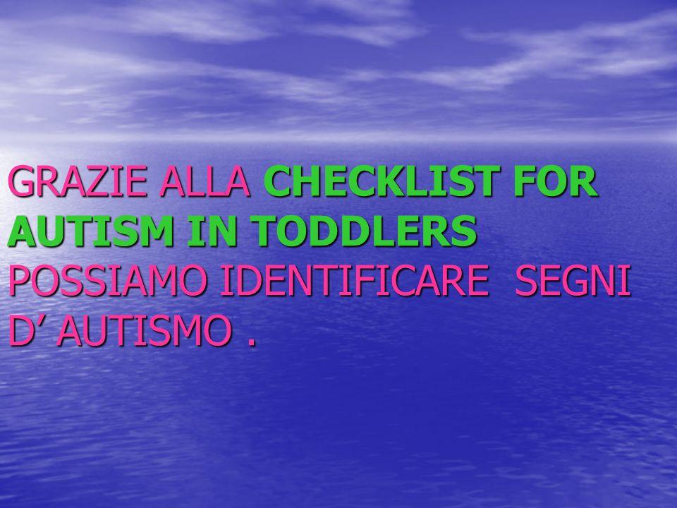 GRAZIE ALLA CHECKLIST FOR AUTISM IN TODDLERS POSSIAMO IDENTIFICARE SEGNI D AUTISMO.