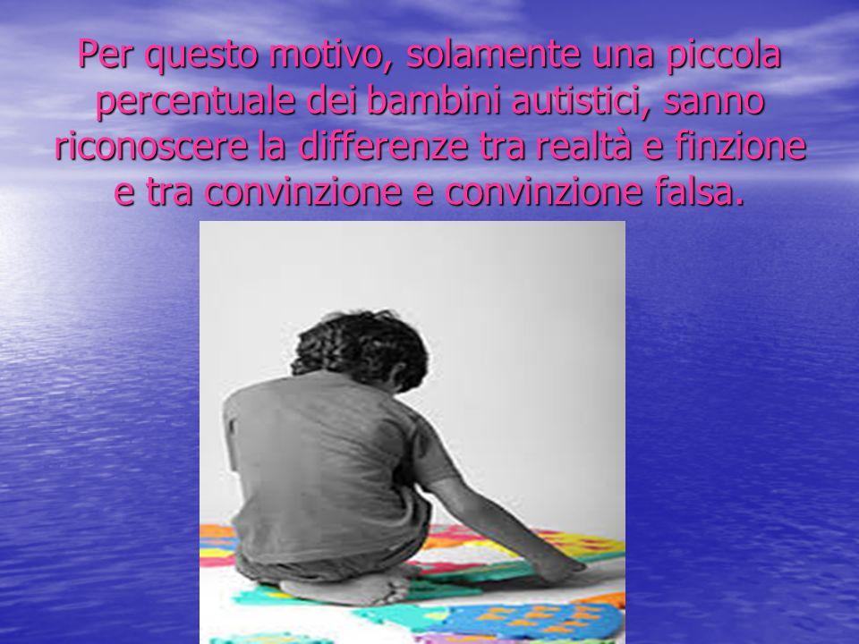 Per questo motivo, solamente una piccola percentuale dei bambini autistici, sanno riconoscere la differenze tra realtà e finzione e tra convinzione e