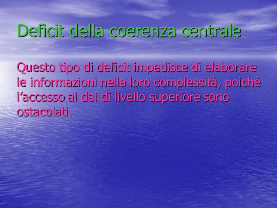 Deficit della coerenza centrale Questo tipo di deficit impedisce di elaborare le informazioni nella loro complessità, poiché laccesso ai dai di livell