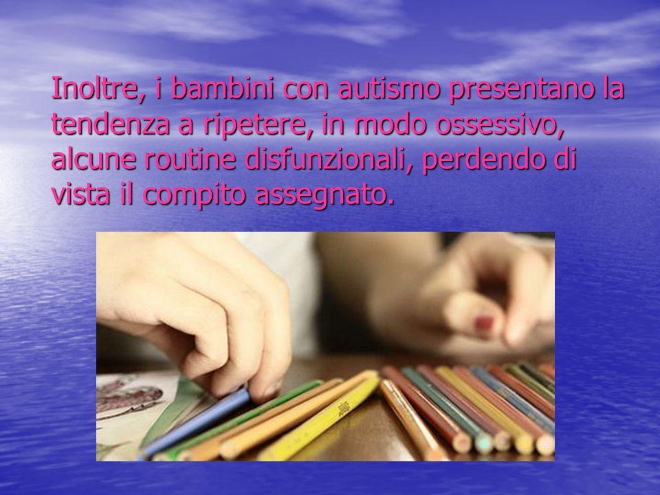 Inoltre, i bambini con autismo presentano la tendenza a ripetere, in modo ossessivo, alcune routine disfunzionali, perdendo di vista il compito assegn