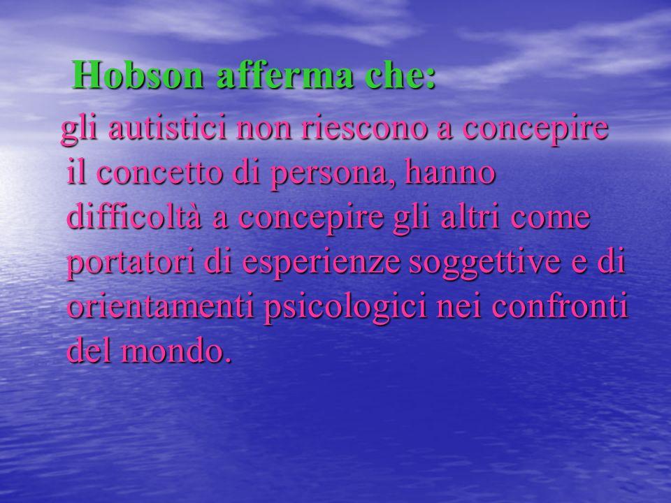 Hobson afferma che: Hobson afferma che: gli autistici non riescono a concepire il concetto di persona, hanno difficoltà a concepire gli altri come por