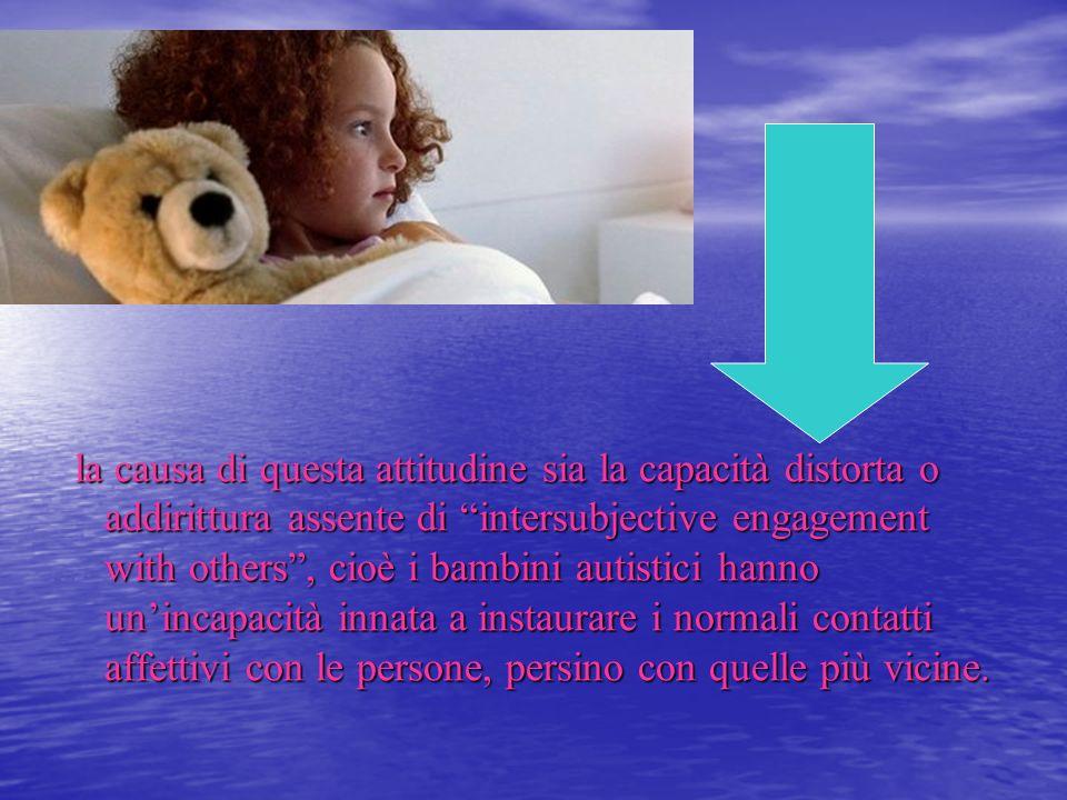 la causa di questa attitudine sia la capacità distorta o addirittura assente di intersubjective engagement with others, cioè i bambini autistici hanno