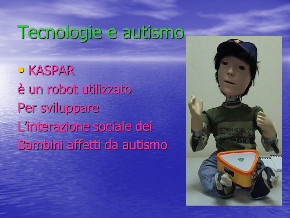 Tecnologie e autismo KASPAR KASPAR è un robot utilizzato Per sviluppare Linterazione sociale dei Bambini affetti da autismo
