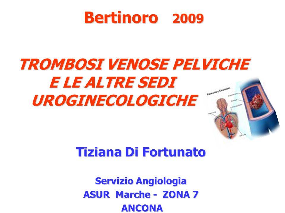 TROMBOSI VENOSE PELVICHE E LE ALTRE SEDI UROGINECOLOGICHE Tiziana Di Fortunato Servizio Angiologia ASUR Marche - ZONA 7 ANCONA ANCONA Bertinoro 2009