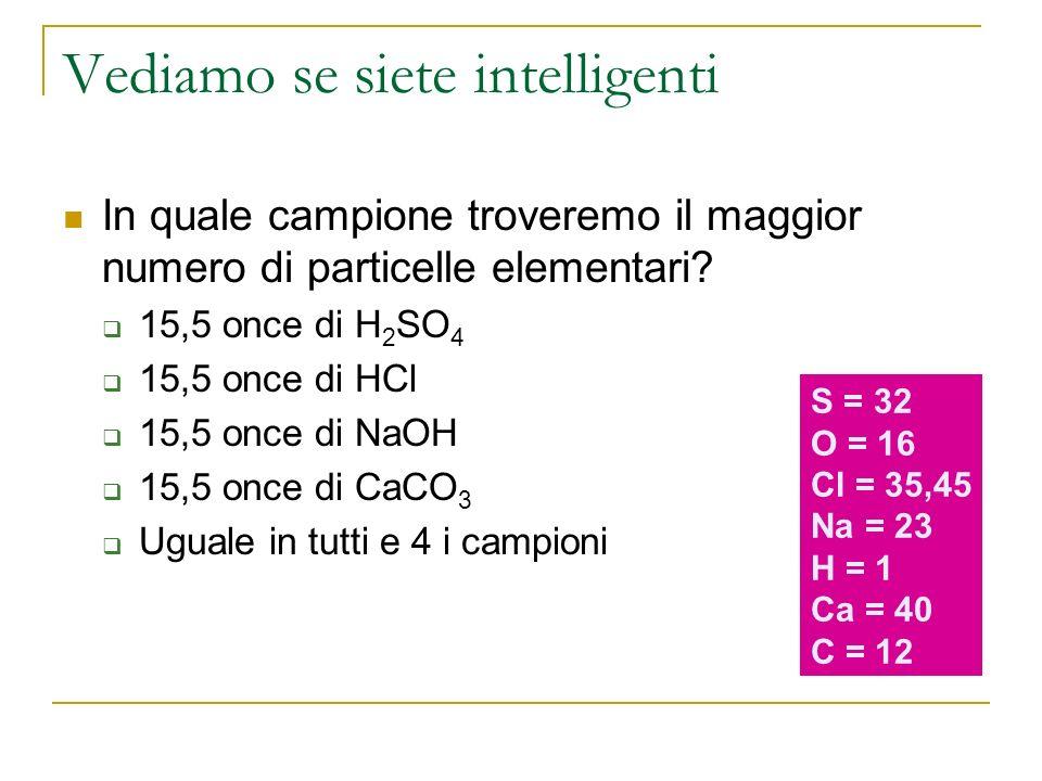 Vediamo se siete intelligenti In quale campione troveremo il maggior numero di particelle elementari? 15,5 once di H 2 SO 4 15,5 once di HCl 15,5 once