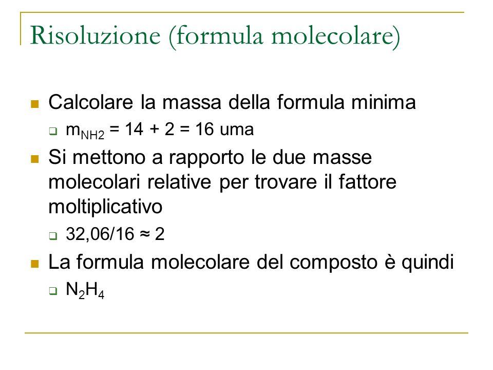 Risoluzione (formula molecolare) Calcolare la massa della formula minima m NH2 = 14 + 2 = 16 uma Si mettono a rapporto le due masse molecolari relativ