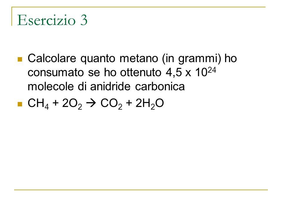 Esercizio 3 Calcolare quanto metano (in grammi) ho consumato se ho ottenuto 4,5 x 10 24 molecole di anidride carbonica CH 4 + 2O 2 CO 2 + 2H 2 O