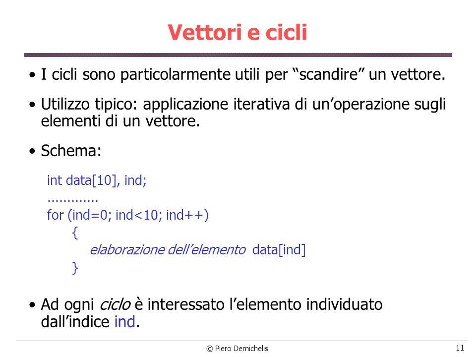© Piero Demichelis 11 Vettori e cicli I cicli sono particolarmente utili per scandire un vettore. Utilizzo tipico: applicazione iterativa di unoperazi