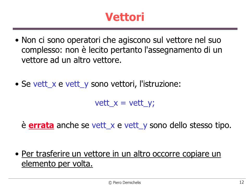 © Piero Demichelis 12 Vettori Non ci sono operatori che agiscono sul vettore nel suo complesso: non è lecito pertanto l'assegnamento di un vettore ad