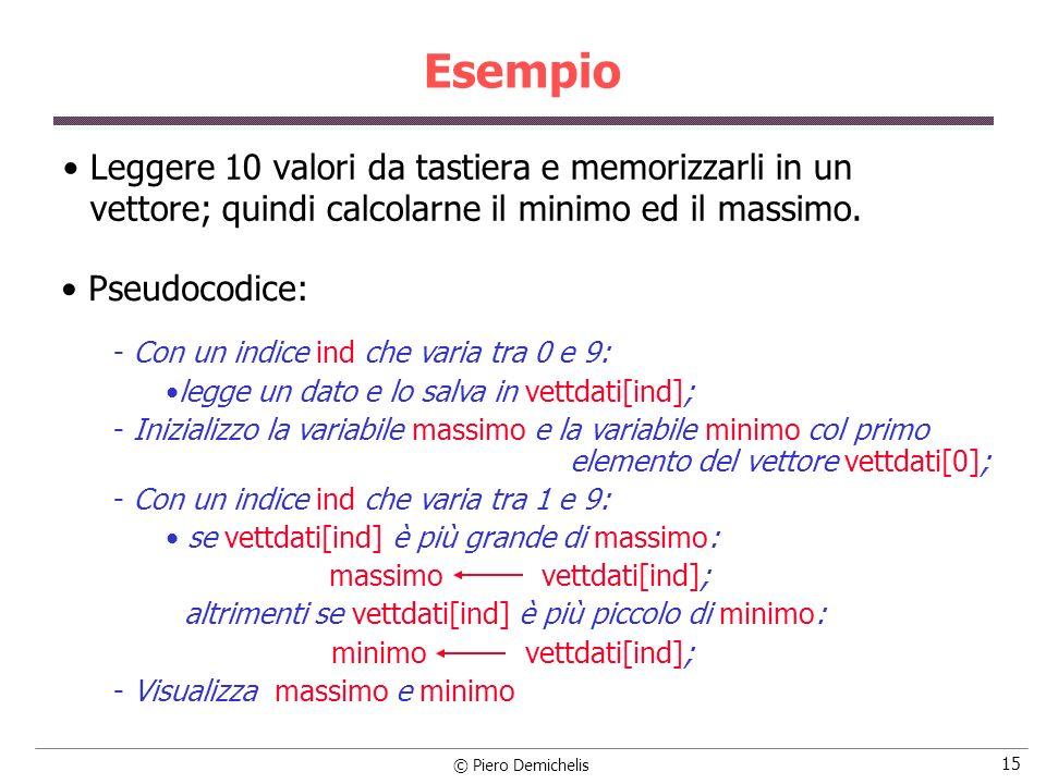© Piero Demichelis 15 Esempio Leggere 10 valori da tastiera e memorizzarli in un vettore; quindi calcolarne il minimo ed il massimo. Pseudocodice:  C