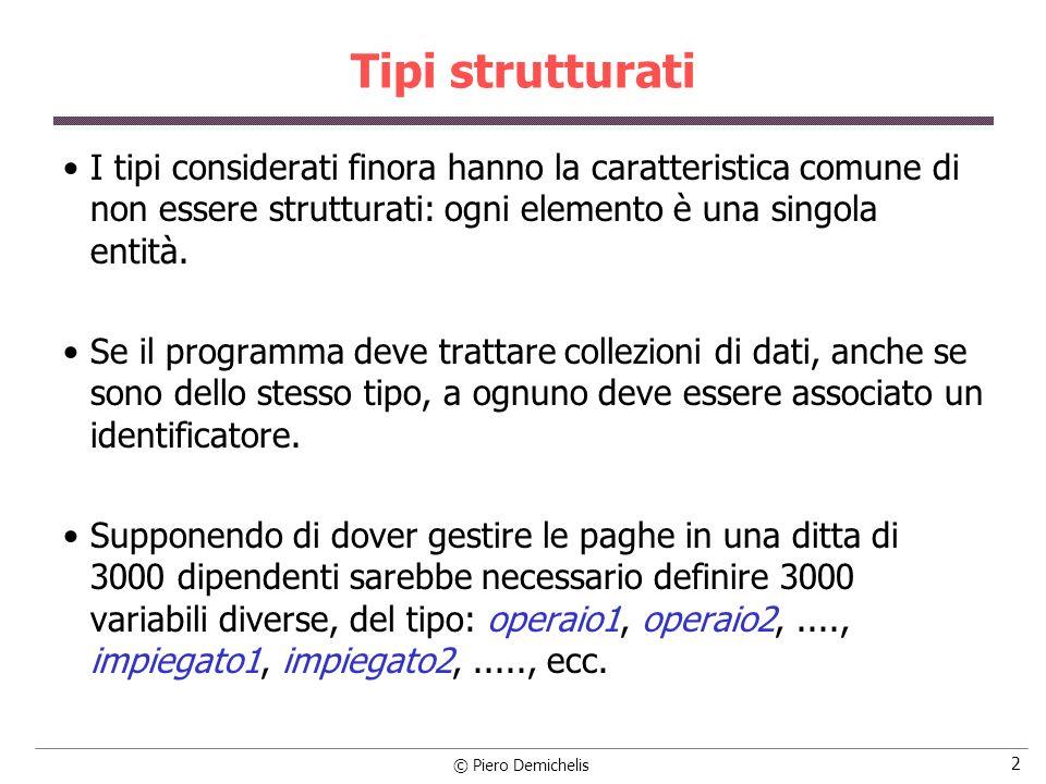 © Piero Demichelis 3 Tipi strutturati I linguaggi ad alto livello permettono di ovviare a questo inconveniente con i tipi strutturati, caratterizzati sia dal tipo dei loro componenti che dai legami strutturali tra i componenti stessi, cioè dal metodo di strutturazione.