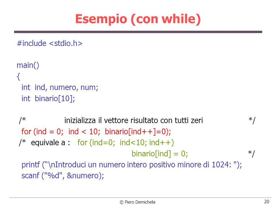 © Piero Demichelis 20 Esempio (con while) #include main() { int ind, numero, num; int binario[10]; /* inizializza il vettore risultato con tutti zeri