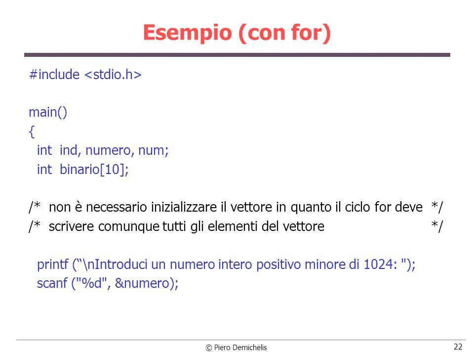 © Piero Demichelis 22 Esempio (con for) #include main() { int ind, numero, num; int binario[10]; /* non è necessario inizializzare il vettore in quant