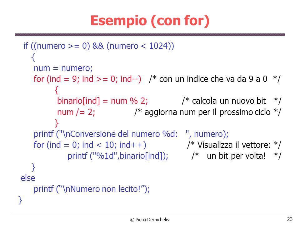 © Piero Demichelis 23 Esempio (con for) if ((numero >= 0) && (numero < 1024)) { num = numero; for (ind = 9; ind >= 0; ind--) /* con un indice che va d